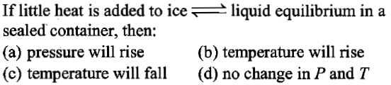 If little heat is added to ice_ liquid equilibrium in a sealed container, then: (a) pressure will rise (c) temperature will fall (d) no change in P and T (b) temperature will rise
