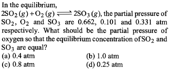 In the equilibrium, 2SO 2 (g) + O2 (g) 2503 (g), the partial pressure of SO2, 02 and SO3 are 0.662, 0.101 and 0.331 atm respectively. What should be the partial pressure of oxygen so that the equilibrium concentration ofSO2 and SO3 are equal? (a) 0.4 atnm (c) 0.8 atnm (b) 1.0 atnm (d) 0.25 atm