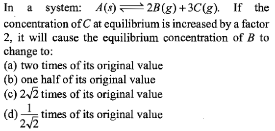 In a system: A(s)2B(g) +3C(g). If the concentration of C at equilibrium is increased by a factor 2, it will cause the equilibrium concentration of B to change to: (a) two times of its original value (b) one half of its original value (c) 242 times of its original value (d)-times of its original value 2/2