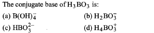 The conjugate base ofH3BO3 is: (a) B(OH)4 (c) HBO2- (b) H2BO;3 (d) H4BO3