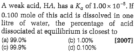 A weak acid, HA, has a Ka of 1.00x 10-5. If 0.100 mole of this acid is dissolved in one litre of water, the percentage of acid dissociated at equilibrium is closest to (a) 99.0% (c) 99.9% (b) 1.00% (d) 0.100% 120071