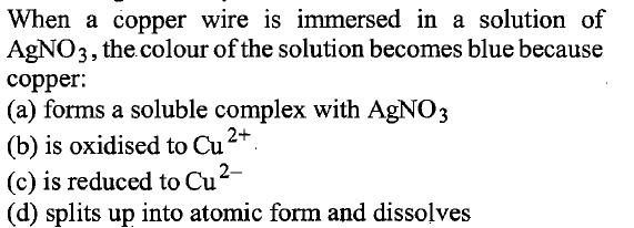 When a copper wire is immersed in a solution of AgNO3, the colour of the solution becomes blue because copper. (a) forms a soluble complex with AgNO3 (b) is oxidised to Cu (c) is reduced to Cu (d) splits up into atomic form and dissolves 2+
