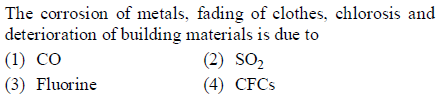 The corrosion of metals, fading of clothes, chlorosis and deterioration of building materials is due to (1) CO (3) Fluorine (2) SO2 (4) CFCs