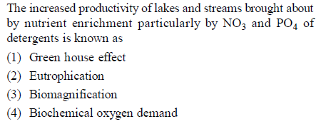 The increased productivity of lakes and streams brought about b d PO, of y nutrient enrichment particularly by NO3 an detergents is known as (1) Green house effect (2) Eutrophication (3) Biomagnification (4) Biochemical oxygen demand