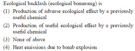 Ecological backlash (ecological bomerang) is (1) Production of adverse ecological effect by a previously useful chemical (2) Production of useful ecological effect by a previously useful chemical (3) None of above (4) Heat emissions due to bomb explosion