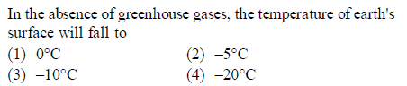 In the absence of greenhouse gases, the temperature of earth's surface will fall to (2) -5°C (4) -209C (3) -10°C