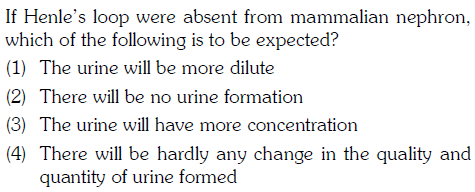 If Henle's loop were absent from mammalian nephron, which of the following is to be expected? (1) The urine will be more dilute (2) There will be no urine formation (3) The urine will have more concentration (4) There will be hardly any change in the quality and quantity of urine formed