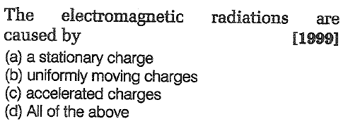 The electromagnetic caused by (a) a stationary charge (b) uniformly moving charges (c) accelerated charges (d) All of the above radiations are [1999]