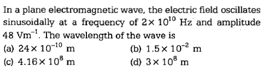 In a plane electromagnetic wave, the electric field oscillates sinusoidally at a frequency of 2x 101 Hz and amplitude 48 Vm1. The wavelength of the wave is (a) 24x 10-10 m (c) 4.16 x 108 m (b) 1.5× 10-2 m (d) 3x 108 nm