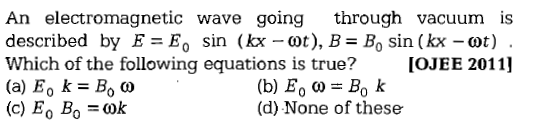 An electromagnetic wave going through vacuum is described by E=E, sin (kx-ct), B=Bo sin ( kx-cot ) Which of the following equations is true? IOJEE 2011 (d) None of these
