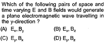 Which of the following pairs of space and time varying E and B fields would generate a plane electromagnetic wave travelling in the y-direction? (A) Ex.By (B) Ex, B2 (D) Ey, B2 (C) Ey.B,