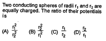 Two conducting spheres of radii r, and r2 are equally charged. The ratio of their potentials is 2 (A) (B) (C) (D) 2