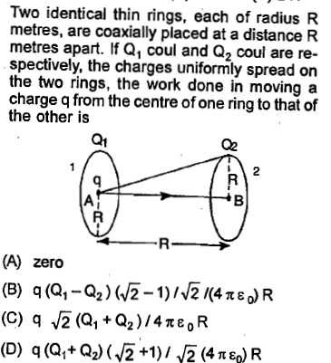 Two identical thin rings, each of radius R metres, are coaxially placed at a distance R metres apart. If Q1 coul and Q2 coul are re- spectively, the charges uniformly spread on the two rings, the work done in moving a charge q from the centre of one ring to that of the other is Q1 02 2 (A) zero (B) q(Q,-a2)(2-1)/^2 <4x)R (C) q (Q1+Q2 ) /4 π ε o R