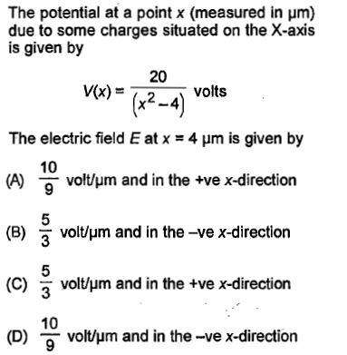 The potential at a point x (measured in μm) due to some charges situated on the X-axis is given by 20 v(x) = volts (x2-4) The electric field E at x -4 um is given by 10 volt/um and in the +ve x-direction (B) VOUpm and in the-ve x-direction (C) 3 voltm and in the +ve x-direction 10 (D) volt/μm and in the-ve x-direction