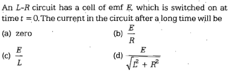 An L-R circuit has a cell of emf E which is switched on at time t =0. The current in the circuit after a long time will be (a) zero