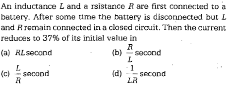 An inductance L and a rsistance R are first connected to a battery. After some time the battery is disconnected but L and R remain connected in a closed circuit. Then the current reduces to 37% of its initial value in (b) second (d) second (a) RLsecond (c) second LR
