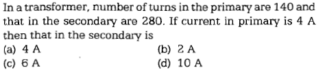 In a transformer, number of turns in the primary are 140 and that in the secondary are 280. If current in primary is 4 A then that in the secondary is (a) 4 A (c) 6 A (b) 2 A (d) 10 A