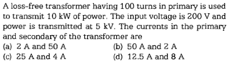 A loss-free transformer having 100 turns in primary is used to transmit 10 kW of power. The input voltage is 200 V and power is transmitted at 5 kV. The currents in the primary and secondary of the transformer are (a) 2 A and 50 A (c) 25 A and 4 A (b) 50 A and 2 A (d) 12.5 A and 8 A