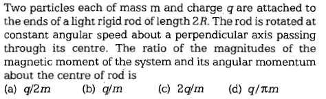 Two particles each of mass m and charge q are attached to the ends of a light rigid rod of length 2R. The rod is rotated at constant angular speed about a perpendicular axis passing through its centre. The ratio of the magnitudes of the magnetic moment of the system and its angular momentum about the centre of rod is (a) q/2m b /m(c) 2q/m(d) q/tm
