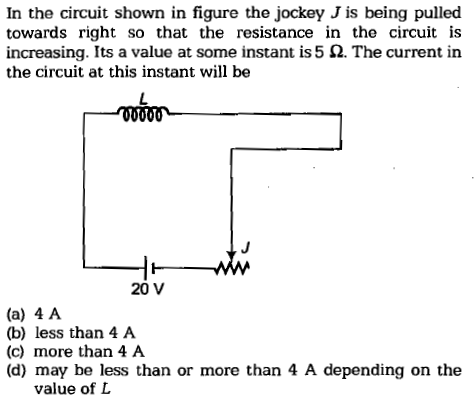 In the circuit shown in figure the jockey J is being pulled towards right so that the resistance in the circuit is increasing. Its a value at some instant is 5 Ω. The current in the circuit at this instant will be 20 V (a) 4 A (b) less than 4 A (c) more than 4 A (d) may be less than or more than 4 A depending on the value of L
