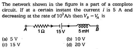 The network shown in the figure is a part of a complete circuit. If at a certain instant the current i is 5 A and decreasing at the rate of 103A/s then V,-¼ is 1.0 15V 5mh (a) 5 V (c) 15 V (b) 10 V (d) 20 V