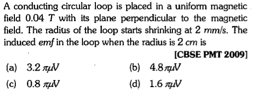 A conducting circular loop is placed in a uniform magnetic field 0.04 T with its plane perpendicular to the magnetic field. The radius of the loop starts shrinking at 2 mm/s. The induced emf in the loop when the radius is 2 cm is [CBSE PMT 2009] (a) (c) 3.2 π㎶ 0.8 자 (b) (d) 4.8자 1.6자