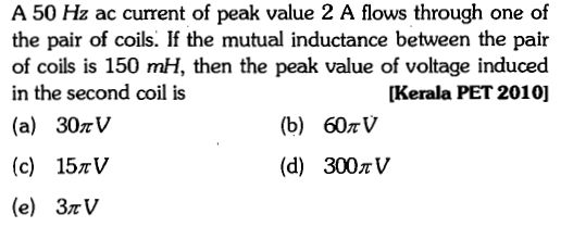 A 50 Hz ac current of peak value 2 A flows through one of the pair of coils. If the mutual inductance between the pair of coils is 150 mH, then the peak value of voltage induced in the second coil is (a) 30rV [Kerala PET 2010] (b) 60r V (c) 15rV (e) 3rV (d) 300π V
