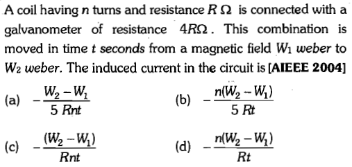 A coil having n turns and resistance R Ω is connected with a galvanometer of resistance 4R2. This combination is moved in time t seconds from a magnetic field Wi weber to W2 weber. The induced current in the circuit is [AIEEE 2004] -는벅 (a) c) _(W2 -W) 5 Rnt 5 Rt (d) 2 Rnt Rt