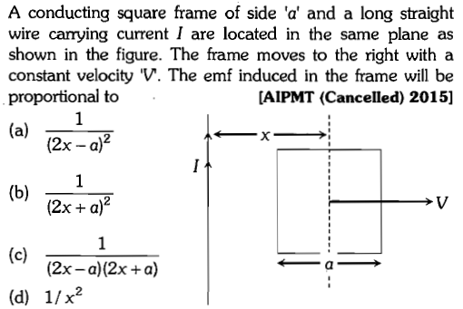 A conducting square frame of side 'a' and a long straight wire carrying current I are located in the same plane as shown in the figure. The frame moves to the right with a constant velocity V. The emf induced in the frame will be proportional to AIPMT (Cancelled) 2015] (2x - a)2 (2x +a)2 (2x - a)(2x +a) (d) 1/x2