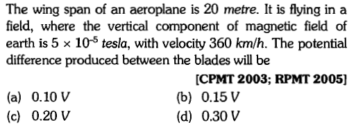 The wing span of an aeroplane is 20 metre. It is flying in a field, where the vertical component of magnetic field of earth is 5 × 10-5 tesla, with velocity 360 km/h. The potential difference produced between the blades will be (a) 0.10 V (c) 0.20 V [CPMT 2003; RPMT 2005] (b) 0.15 V (d) 0.30 V