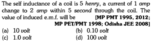 The self inductance of a coil is 5 henry, a current of 1 amp change to 2 amp within 5 second through the coil. The value of induced e.m.f. will be [MP PMT 1995, 2012; MP PET/PMT 1998; Odisha JEE 2008] (a) 10 volt (c) 1.0 volt (b) 0.10 volt (d) 100 volt
