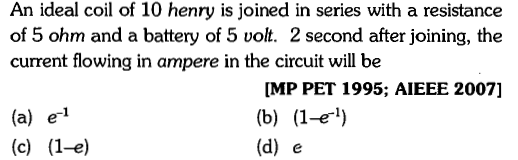 An ideal coil of 10 henry is joined in series with a resistance of 5 ohm and a battery of 5 volt. 2 second after joining, the current flowing in ampere in the circuit will be MP PET 1995; AIEEE 2007] (a) e1 (d) e