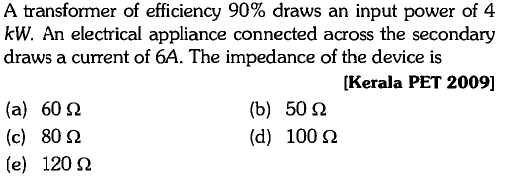 A transformer of efficiency 90% draws an input power of 4 kW. An electrical appliance connected across the secondary draws a current of 6A. The impedance of the device is [Kerala PET 2009] (a) (c) (e) 60Ω 80Ω 120 Ω (b) (d) 50Ω 100 Ω