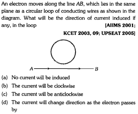 An electron moves along the line AB, which lies in the same plane as a circular loop of conducting wires as shown in the diagram. What will be the direction of current induced if [AIIMS 2001; KCET 2003, 09; UPSEAT 2005] any, in the loop (a) No current will be induced (b) The current will be clockwise (c) The current will be anticlockwise (d) The current will change direction as the electron passes by