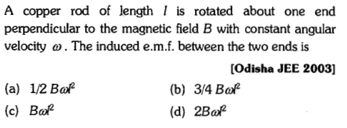 A copper rod of length 1 is rotated about one end perpendicular to the magnetic field B with constant angular velocity o. The induced e.m.f. between the two ends is Odisha JEE 2003] (a) 1/2 Ba (c) Bw (b) 3/4 Bo (d) 2Ba