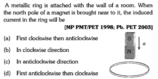 A metallic ring is attached with the wall of a room. When the north pole of a magnet is brought near to it, the induced current in the ring will be MP PMT/PET 1998; Pb. PET 2003] (a) (b) (c) (d) First clockwise then anticlockwise In clockwise direction In anticlockwise direction First anticlockwise then clockwise