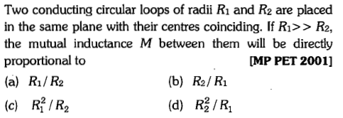 Two conducting circular loops of radii Ri and R2 are placed in the same plane with their centres coinciding. If Ri>> R2, the mutual inductance M between them will be directly proportional to (a) Rı/R2 [MP PET 2001] (b) R2/ Ri (c) R/R2