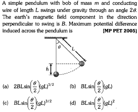 A simple pendulum with bob of mass m and conducting wire of length L swings under gravity through an angle 2e. The earth's magnetic field component in the direction perpendicular to swing is B. Maximum potential difference induced across the pendulum is [MP PET 2005] )/2(b) BLsin gL) d BLsinLy (c) BLsin