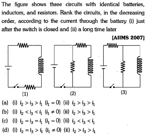 The figure shows three circuits with identical batteries, inductors, and resistors. Rank the circuits, in the decreasing order, according to the current through the battery (i) just after the switch is closed andi) a long time later [AIIMS 2007] (c) (i) ,-6=4 (h=0) (ii) i2 <i3 <