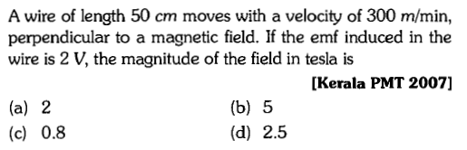 A wire of length 50 cm moves with a velocity of 300 m/min, perpendicular to a magnetic field. If the emf induced in the wire is 2 V, the magnitude of the field in tesla is [Kerala PMT 2007] (a) 2 (c) 0.8 (b) 5 (d) 2.5