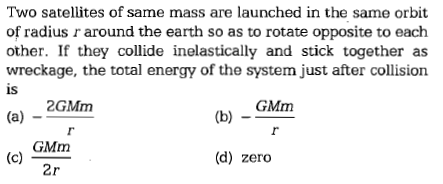 Two satellites of same mass are launched in the same orbit of radius r around the earth so as to rotate opposite to each other. If they collide inelastically and stick together as wreckage, the total energy of the system just after collision is 2GMm GMm GMm (d) zero 2r