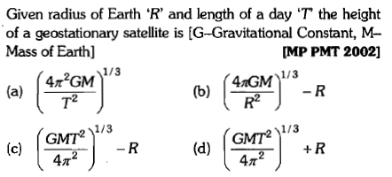 Given radius of Earth 'R, and length of a day 'T' the height of a geostationary satellite is [G-Gravitational Constant, M Mass of Earth] MP PMT 2002] a2 2 GMTR (c)2 1 /3 211/3 GMT + R