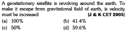 A geostationary satellite is revolving around the earth. To make it escape from gravitational field of earth, is velocity must be increased (a) 100% J & K CET 2005] (b) 41.4% (d) 59.6% (c) 50%