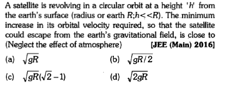 A satellite is revolving in a circular orbit at a height 'h' from the earth's surface (radius or earth R:h<<R). The minimum increase in its orbital velocity required, so that the satellite could escape from the earth's gravitational field, is close to (Neglect the effect of atmosphere) [JEE (Main) 2016] (c) VgR(V2-1)