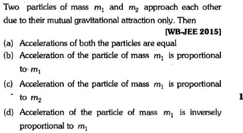 Two particles of mass m, and m2 approach each other due to their mutual gravitational attraction only. Then [WBJEE 2015] (a) Accelerations of both the particles are equal (b) Acceleration of the particle of mass m is proportional to mi (c) Acceleration of the particle of mass m is proportional to m2 (d) Acceleration of the particle of mass m, is inversely proportional to m