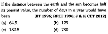 If the distance between the earth and the sun becomes half its present value, the number of days in a year would have been (a) 64.5 (c) 182.5 [IIT 1996; RPET 1996; J & K CET 2012] (b) 129 (d) 730