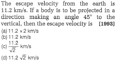 The escape velocity from the earth is 11.2 km/s. If a body is to be projected in a direction making an angle 45° to the vertical, then the escape velocity is [1993] (a) 11.2 x 2 km/s (b) 11.2 km/s 11.2 V 2 (km/s (d) 1 1.2 km/s