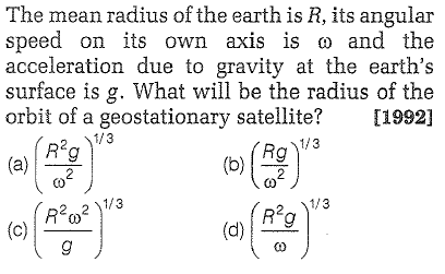 The mean radius of the earth is R, its angular speed on its own axis is ω and the acceleration due to gravity at the earth's surface is g. What will be the radius of the orbit of a geostationary satellite? [1992] R'g (a R2g