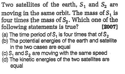 Two satellites of the earth, S, and S2 are moving in the same orbit. The mass of S, is four times the mass of S2. Which one of the following statements is true? (a) The time period of S, is four times that of S2 (b) The potential energies of the earth and satellite [2007] in the two cases are equal (c)S, andS2 are moving with the same speed (d) The kinetic energies of the two satellites are equal