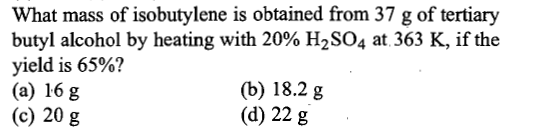 What mass of isobutylene is obtained from 37 g of tertiary butyl alcohol by heating with 20% H2SO4 at 363 K, if the yield is 65%? (a) 16 g (c) 20 g (b) 18.2 g (d) 22 g